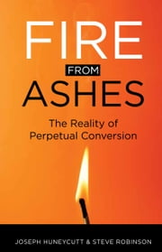 Fire from Ashes - The Reality of Perpetual Conversion ebook by Joseph Huneycutt,Steve Robinson