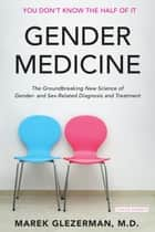 Gender Medicine: The Groundbreaking New Science of Gender- and Sex-Based Diagnosis and Treatment ebook by Marek Glezerman M.D.