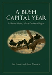A Bush Capital Year - A Natural History of the Canberra Region ebook by Ian  Fraser,Peter Marsack