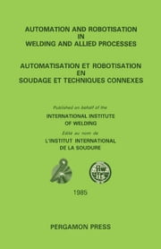 Automation and Robotisation in Welding and Allied Processes: Proceedings of the International Conference Held at Strasbourg, France, 2-3 September 198 ebook by Boyd, P D