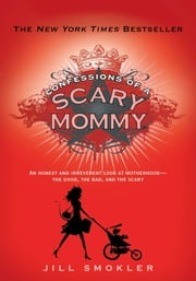 Confessions of a Scary Mommy - An Honest and Irreverent Look at Motherhood: The Good, The Bad, and the Scary ebook by Jill Smokler