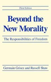 Beyond the New Morality - The Responsibilities of Freedom, Third Edition ebook by Germain Grisez,Russell Shaw