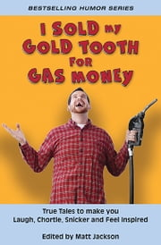 I Sold My Gold Tooth for Gas Money - True Tales to Make you Laugh, Chortle, Snicker and Feel Inspired ebook by Matt Jackson