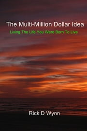 The Multi-Million Dollar Idea - Living the Life You Were Born to Live ebook by Rick D Wynn