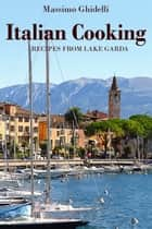 Italian Cooking: Recipes from Lake Garda ebook by Massimo Ghidelli