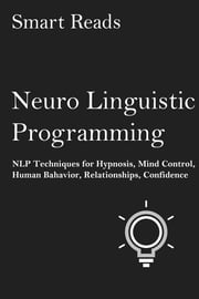 Neuro-Linguistic Programming: NLP Techniques for Hypnosis, Mind Control, Human Behavior, Relationships, Confidence ebook by SmartReads