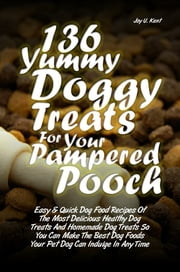 136 Yummy Doggy Treats For Your Pampered Pooch - Easy & Quick Dog Food Recipes Of The Most Delicious Healthy Dog Treats And Homemade Dog Treats So You Can Make The Best Dog Foods Your Pet Dog Can Indulge In Anytime ebook by Joy U. Kent