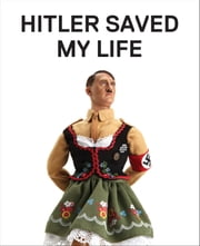 Hitler Saved My Life - WARNING—This book makes jokes about the Third Reich, the Reign of Terror, World War I, cancer, Millard Fillmore, Chernobyl, and features a full-frontal nude photograph of an unattractive man. ebook by Jim Riswold