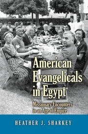 American Evangelicals in Egypt - Missionary Encounters in an Age of Empire ebook by Heather J. Sharkey