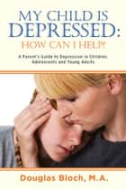 My Child is Depressed: How Can I Help? - A Parent's Guide to Depression in Children, Adolescents and Young Adults eBook by Douglas Bloch