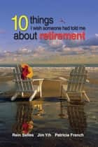 10 Things I Wish Someone Had Told Me About Retirement ebook by Rein Selles, Jim Yih, Patricia French