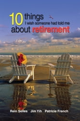 10 Things I Wish Someone Had Told Me About Retirement ebook by Rein Selles,Jim Yih,Patricia French