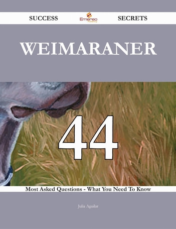 Weimaraner 44 Success Secrets - 44 Most Asked Questions On Weimaraner - What You Need To Know ebook by Julia Aguilar
