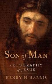 Son of Man - A Biography of Jesus ebook by Henry H Harris