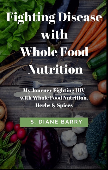 Fighting Disease with Whole Food Nutrition: My Journey Fighting HIV with Whole Food Nutrition, Herbs and Spices ebook by S. Diane Barry