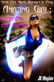 Amazing Girl: Learning the Ropes (Synne City Super Heroines in Peril) ebook by JK Waylon