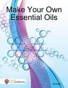 Make Your Own Essential Oils ebook by R Smith