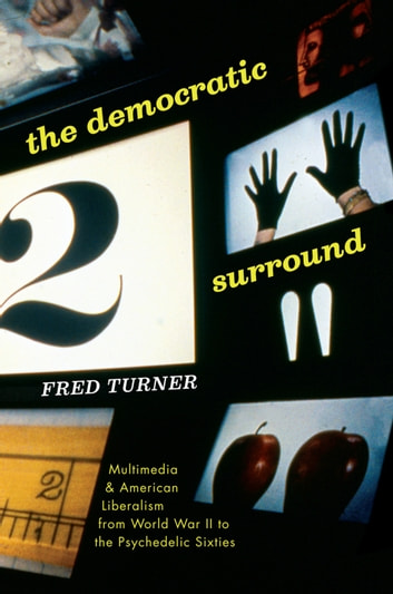 The Democratic Surround - Multimedia and American Liberalism from World War II to the Psychedelic Sixties ebook by Fred Turner