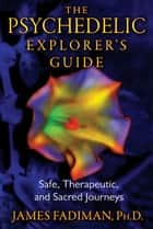 The Psychedelic Explorer's Guide: Safe, Therapeutic, and Sacred Journeys ebook by James Fadiman, Ph.D.