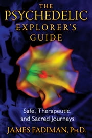 The Psychedelic Explorer's Guide: Safe, Therapeutic, and Sacred Journeys - Safe, Therapeutic, and Sacred Journeys ebook by James Fadiman, Ph.D.