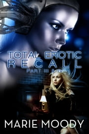 Total Erotic Recall Part III and IV - Billionaire erotica ebook by Marie Moody