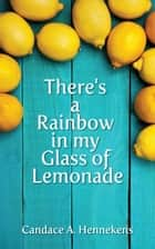 Ebook There's A Rainbow in my Glass of Lemonade di Candace Hennekens