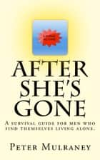 After She's Gone - A survival guide for men who find themselves living alone ebook by Peter Mulraney