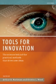 Tools for Innovation - The Science Behind the Practical Methods That Drive New Ideas ebook by Arthur B. Markman,Kristin L. Wood