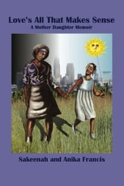 Love's All That Makes Sense - A Mother Daughter Memoir ebook by Sakeenah Francis,Anika Francis