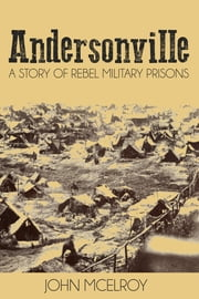 Andersonville - A Story of Rebel Military Prisons ebook by John McElroy