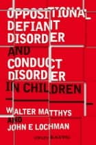 Oppositional Defiant Disorder and Conduct Disorder in Children eBook by Walter Matthys, John E. Lochman