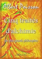 Cinq traités d'alchimie des plus grands philosophes ebook by Albert Poisson