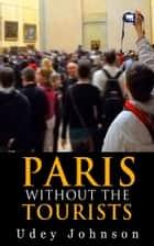 Paris: Without the Tourists ebook by Udey Johnson