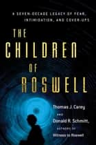The Children of Roswell - A Seven-Decade Legacy of Fear, Intimidation, and Cover-Ups ebook by Thomas J. Carey, Donald R. Schmitt