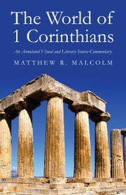 The World of 1 Corinthians - An Annotated Visual and Literary Source-Commentary ebook by Matthew R Malcolm