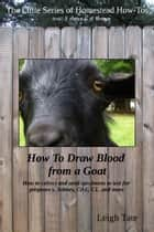 How To Draw Blood from a Goat: How To Collect and Send Specimens to Test for Pregnancy, Johnes, CAE, CL, and More ebook by Leigh Tate