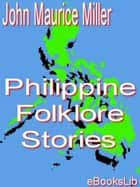 Philippine Folklore Stories 電子書籍 by John Maurice Miller
