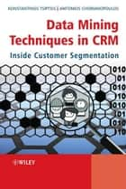 Data Mining Techniques in CRM ebook by Konstantinos K. Tsiptsis,Antonios Chorianopoulos