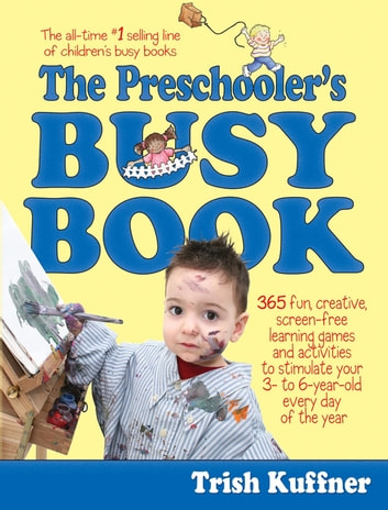 The Preschooler's Busy Book - 365 Fun, Creative, Screen-Free Learning Games and Activities to Stimulate Your 3- to 6-Year-Old Every Day of the Year ebook by Trish Kuffner