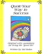 Quote Your Way to Success: Original Witty Quotations for Living the Good Life ebook by Sid Bolon