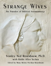 Strange Wives: The Paradox of Biblical Intermarriage ebook by Stanley Ned Rosenbaum, Ph.D,Rabbi Allen Secher