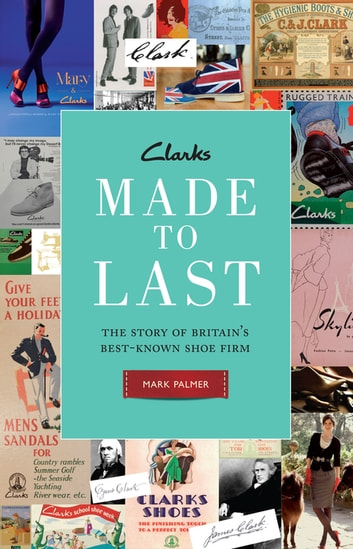 Clarks: Made to Last - The story of Britain's best-known shoe firm ebook by Mark Palmer