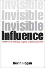 Invisible Influence - The Power to Persuade Anyone, Anytime, Anywhere ebook by Kevin Hogan