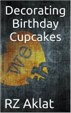 Decorating Birthday Cupcakes ebook by RZ Aklat