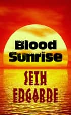 Blood Sunrise ebook by Seth Edgarde