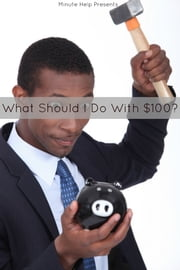 What Should I Do With $100 (or $1,000, $10,000, $100,000, or even $1,000,000!): A Newbies Guide to Investing Money the Right Way ebook by Minute Help Guides