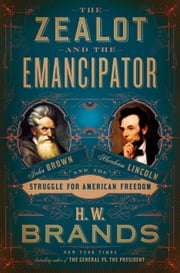 The Zealot and the Emancipator - John Brown, Abraham Lincoln, and the Struggle for American Freedom ebook by H. W. Brands