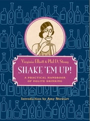 Shake 'Em Up!: A Practical Handbook of Polite Drinking ebook by Virginia Elliott,Phil D. Stong,Amy Stewart,Herb Roth