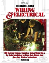 Custom Auto Wiring & Electrical HP1545 - OEM Electrical Systems, Premade & Custom Wiring Kits, & Car Audio Installations for Street Rods, Muscle Cars, Race Cars, Trucks & Restorations ebook by Matt Strong