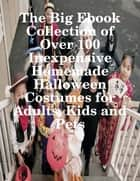 The Big Ebook Collection of Over 100 Inexpensive Homemade Halloween Costumes for Adults, Kids and Pets ebook by M Osterhoudt